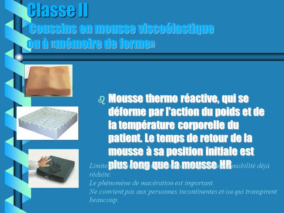 Classe II Coussins en mousse viscoélastique ou à «mémoire de forme» b Mousse thermo réactive, qui se déforme par l action du poids et de la température corporelle du patient.
