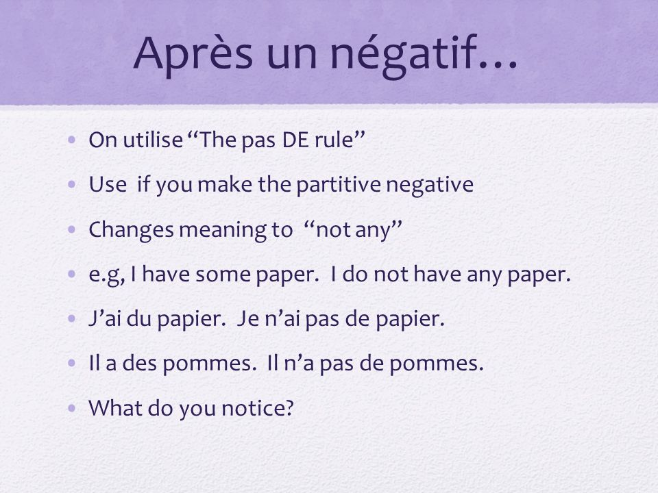 Après un négatif… On utilise The pas DE rule Use if you make the partitive negative Changes meaning to not any e.g, I have some paper.