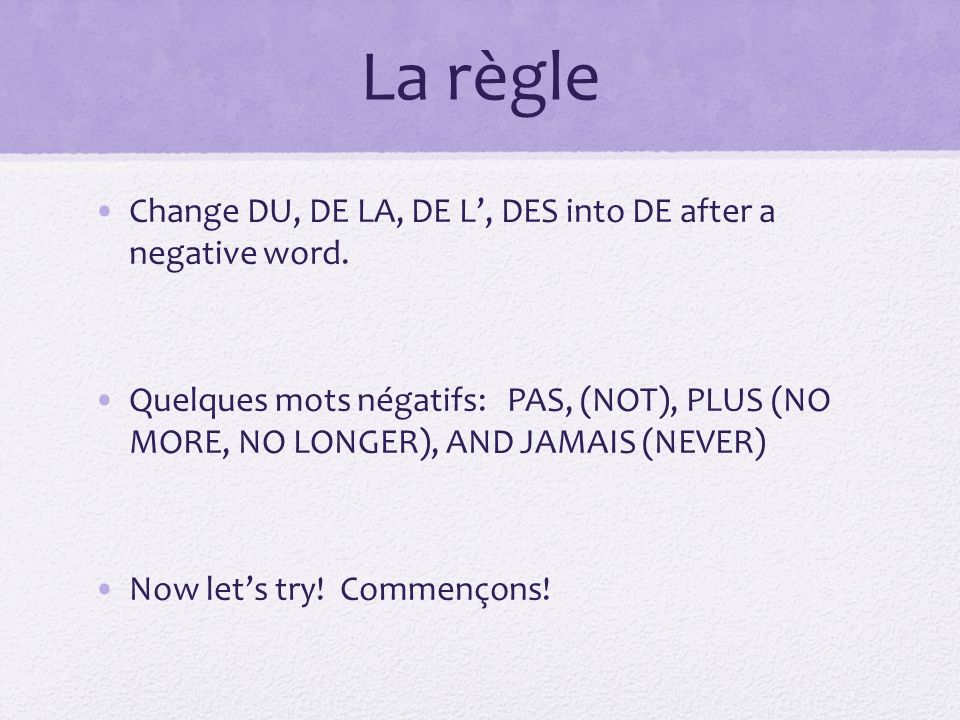 La règle Change DU, DE LA, DE L, DES into DE after a negative word.