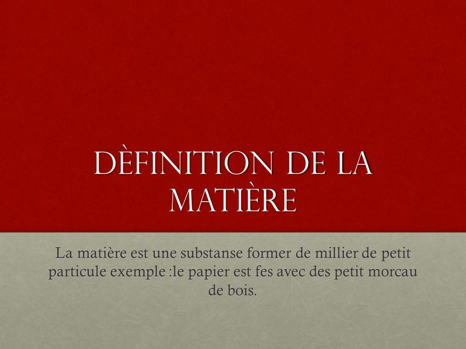 Dèfinition de la matière La matière est une substanse former de millier de petit particule exemple :le papier est fes avec des petit morcau de bois.