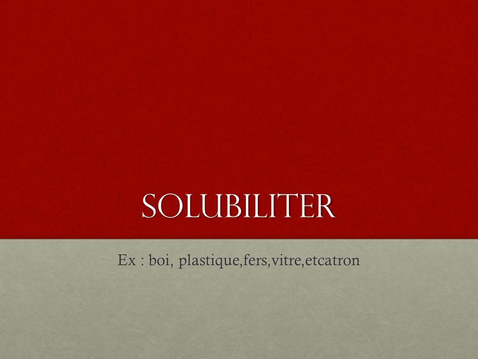 solubiliter Ex : boi, plastique,fers,vitre,etcatron