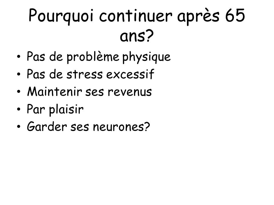 Pourquoi continuer après 65 ans? Pas de problème physique Pas de stress excessif Maintenir ses revenus Par plaisir Garder ses neurones?