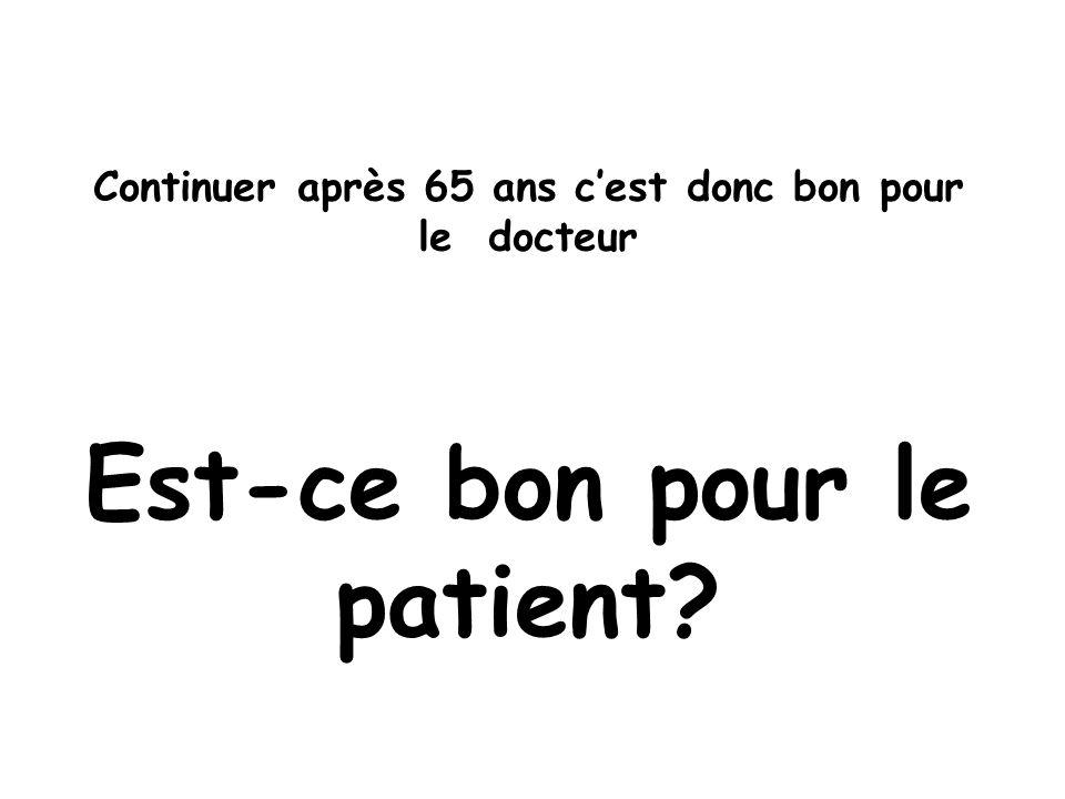 Continuer après 65 ans cest donc bon pour le docteur Est-ce bon pour le patient?