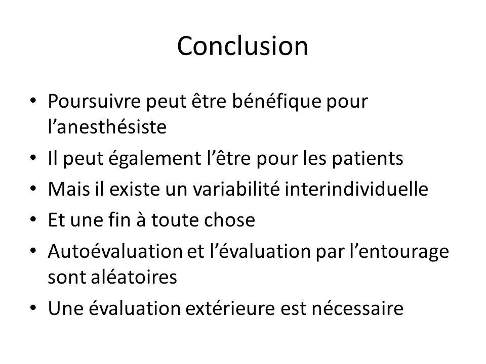 Conclusion Poursuivre peut être bénéfique pour lanesthésiste Il peut également lêtre pour les patients Mais il existe un variabilité interindividuelle Et une fin à toute chose Autoévaluation et lévaluation par lentourage sont aléatoires Une évaluation extérieure est nécessaire