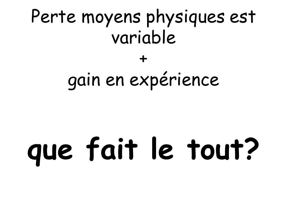 Perte moyens physiques est variable + gain en expérience que fait le tout?
