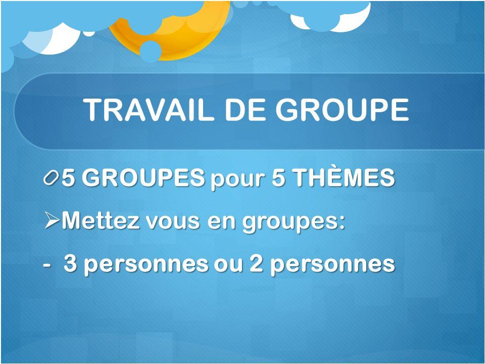 TRAVAIL DE GROUPE 5 GROUPES pour 5 THÈMES Mettez vous en groupes: Mettez vous en groupes: - 3 personnes ou 2 personnes