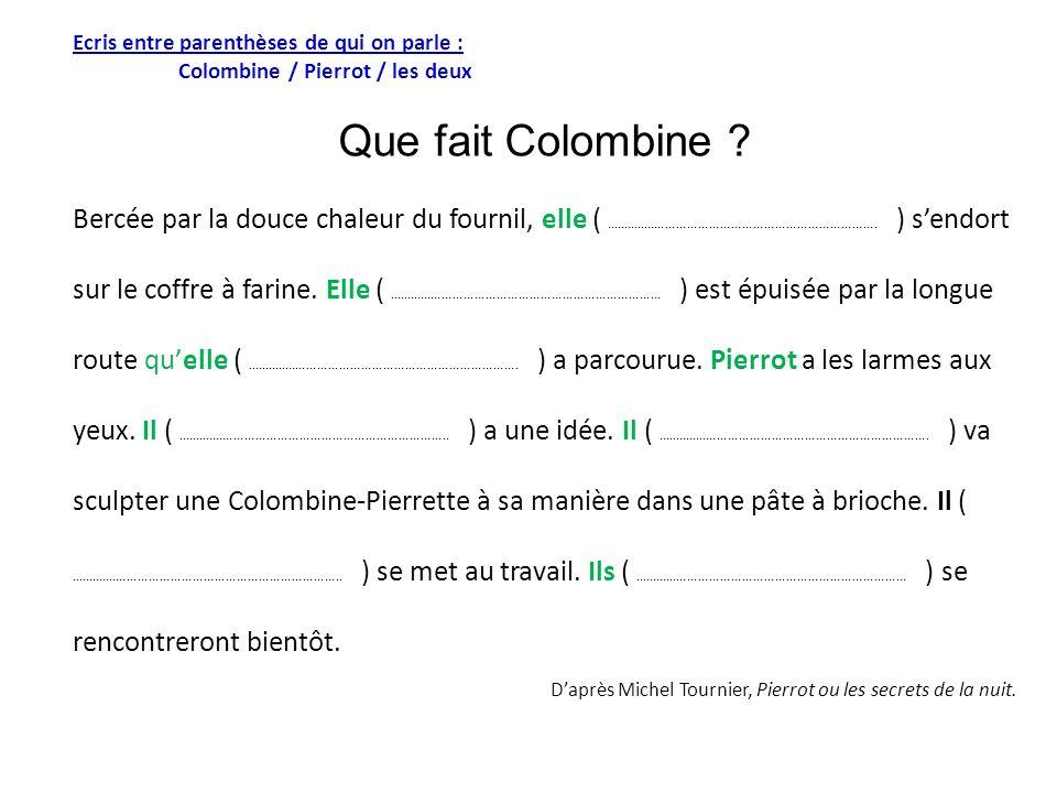 Ecris entre parenthèses de qui on parle : Colombine / Pierrot / les deux Que fait Colombine ? Bercée par la douce chaleur du fournil, elle (..........