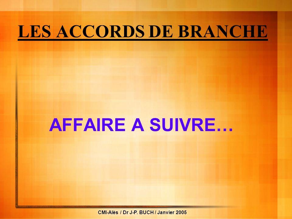 CMI-Alès / Dr J-P. BUCH / Janvier 2005 LES ACCORDS DE BRANCHE AFFAIRE A SUIVRE…
