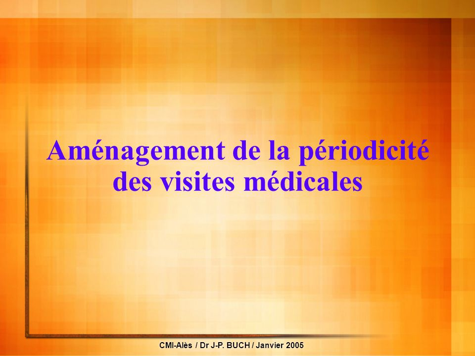 CMI-Alès / Dr J-P. BUCH / Janvier 2005 Aménagement de la périodicité des visites médicales