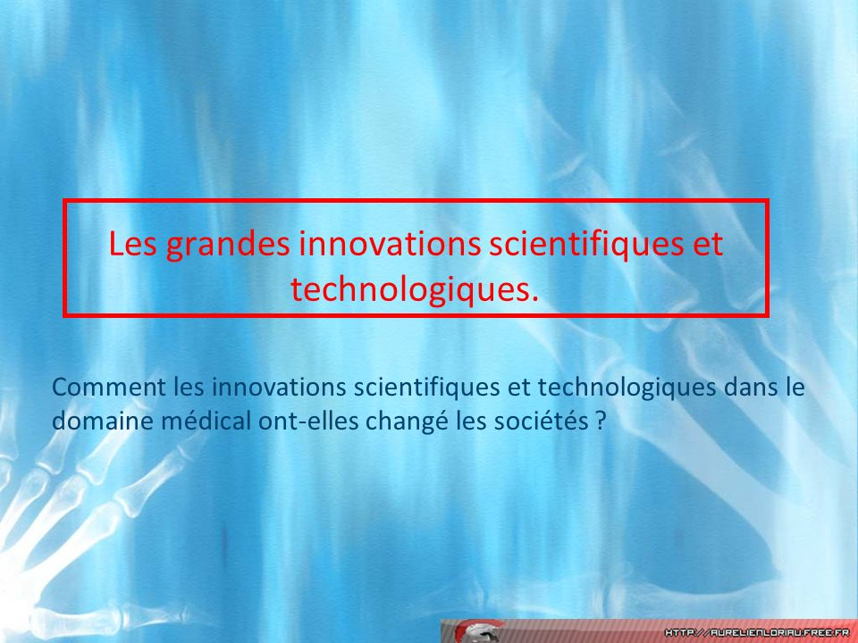 Les grandes innovations scientifiques et technologiques. Comment les innovations scientifiques et technologiques dans le domaine médical ont-elles cha