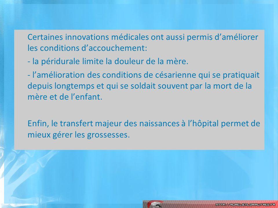 Certaines innovations médicales ont aussi permis daméliorer les conditions daccouchement: - la péridurale limite la douleur de la mère. - lamélioratio
