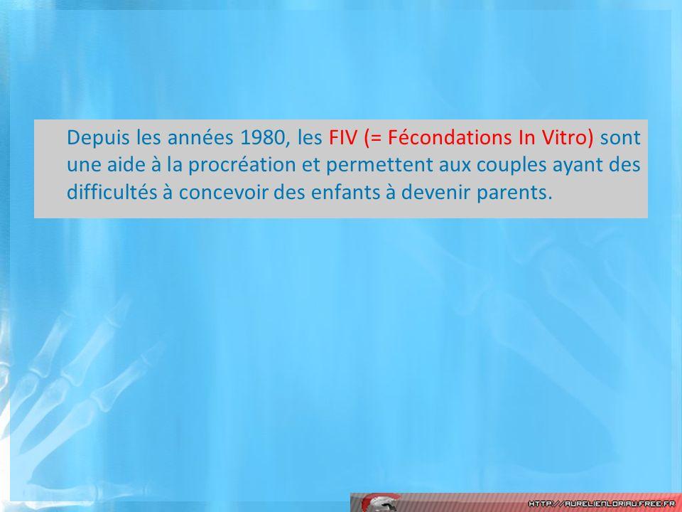 Depuis les années 1980, les FIV (= Fécondations In Vitro) sont une aide à la procréation et permettent aux couples ayant des difficultés à concevoir d