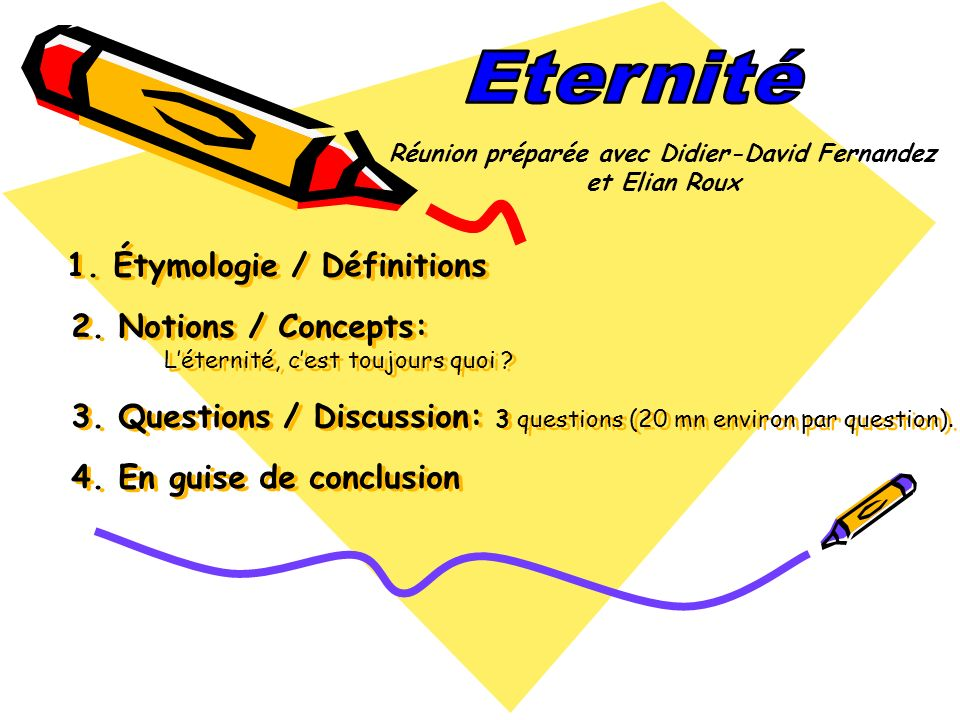 1. Étymologie / Définitions 2. Notions / Concepts: Léternité, cest toujours quoi ? 3. Questions / Discussion: 3 questions (20 mn environ par question)