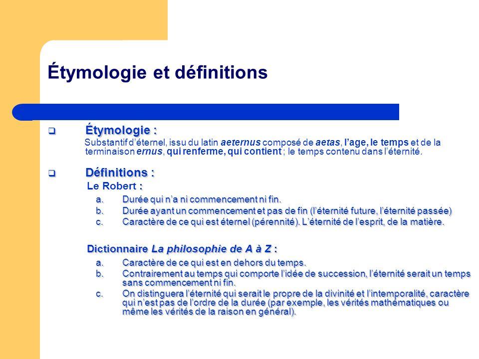 Étymologie et définitions Étymologie : Étymologie : Substantif déternel, issu du latin aeternus composé de aetas, lage, le temps et de la terminaison ernus, qui renferme, qui contient ; le temps contenu dans léternité.