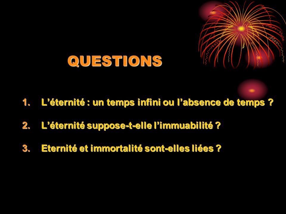 QUESTIONS 1.Léternité : un temps infini ou labsence de temps .