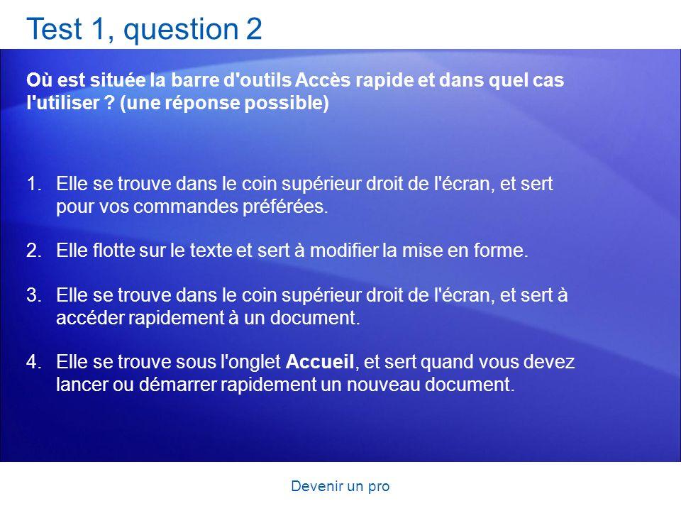 Devenir un pro Test 1, question 2 Où est située la barre d'outils Accès rapide et dans quel cas l'utiliser ? (une réponse possible) 1.Elle se trouve d