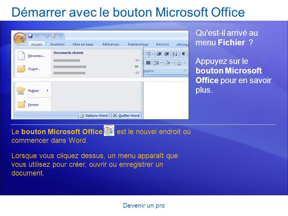 Devenir un pro Démarrer avec le bouton Microsoft Office Qu'est-il arrivé au menu Fichier ? Appuyez sur le bouton Microsoft Office pour en savoir plus.