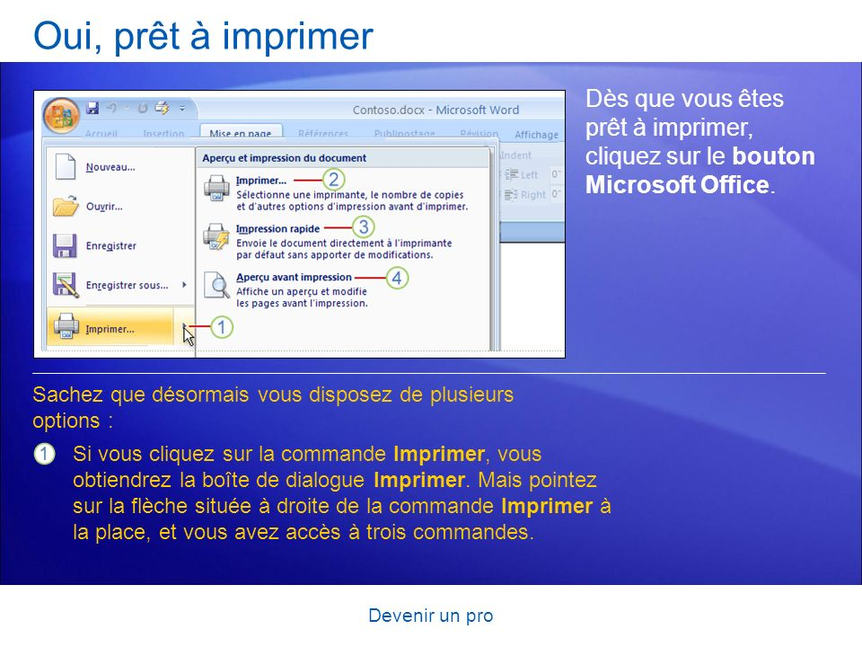 Devenir un pro Oui, prêt à imprimer Dès que vous êtes prêt à imprimer, cliquez sur le bouton Microsoft Office. Si vous cliquez sur la commande Imprime