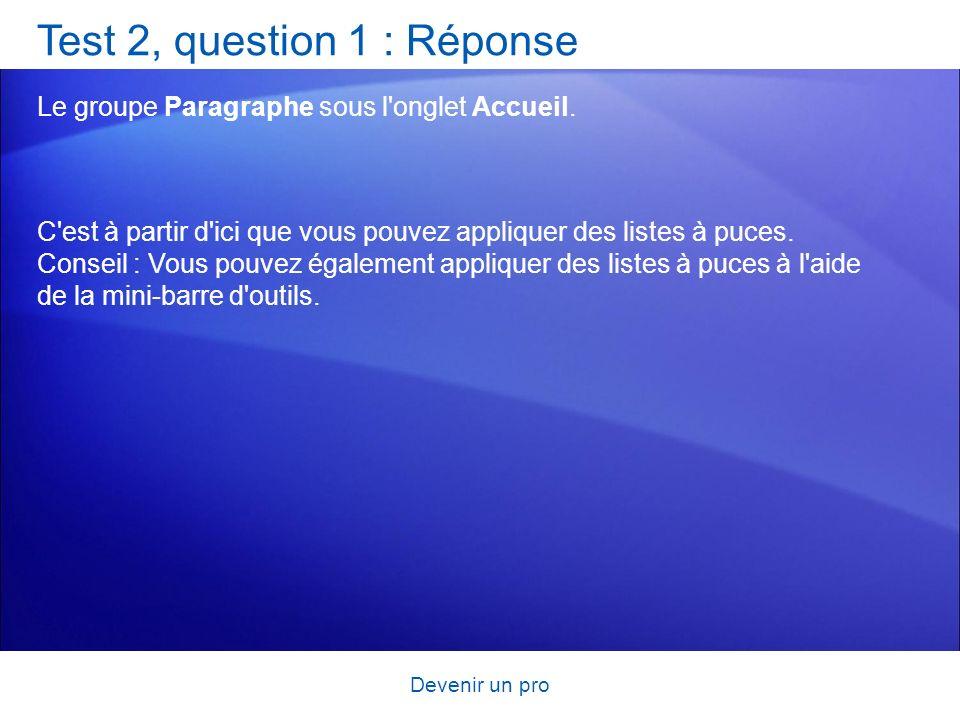 Devenir un pro Test 2, question 1 : Réponse Le groupe Paragraphe sous l'onglet Accueil. C'est à partir d'ici que vous pouvez appliquer des listes à pu