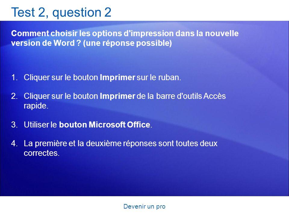 Devenir un pro Test 2, question 2 Comment choisir les options d'impression dans la nouvelle version de Word ? (une réponse possible) 1.Cliquer sur le
