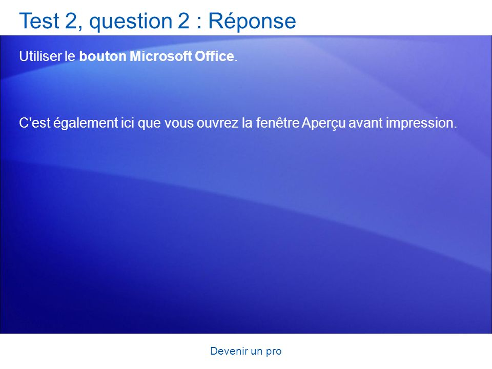 Devenir un pro Test 2, question 2 : Réponse Utiliser le bouton Microsoft Office. C'est également ici que vous ouvrez la fenêtre Aperçu avant impressio
