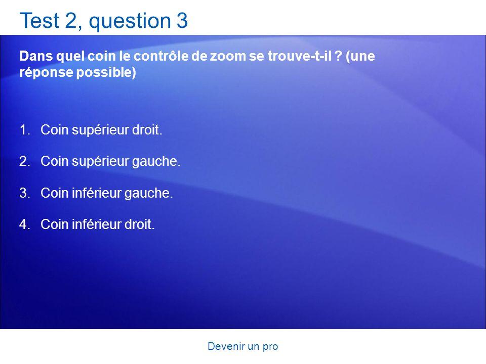 Devenir un pro Test 2, question 3 Dans quel coin le contrôle de zoom se trouve-t-il ? (une réponse possible) 1.Coin supérieur droit. 2.Coin supérieur