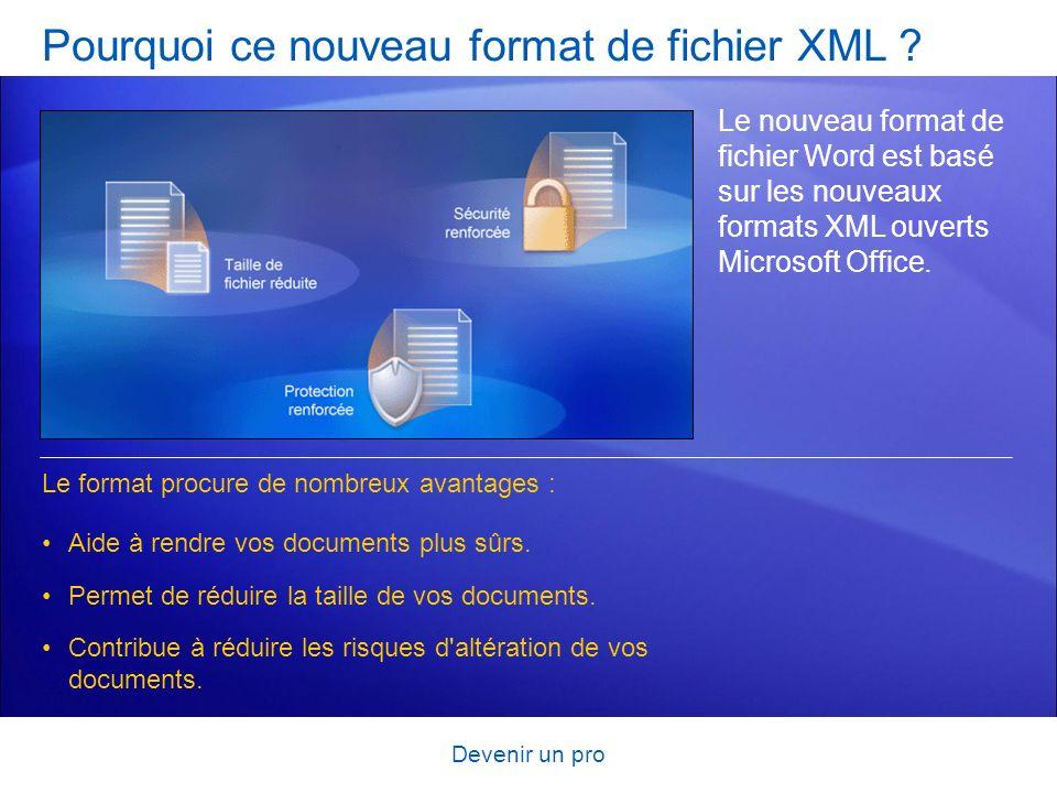 Devenir un pro Pourquoi ce nouveau format de fichier XML ? Le nouveau format de fichier Word est basé sur les nouveaux formats XML ouverts Microsoft O