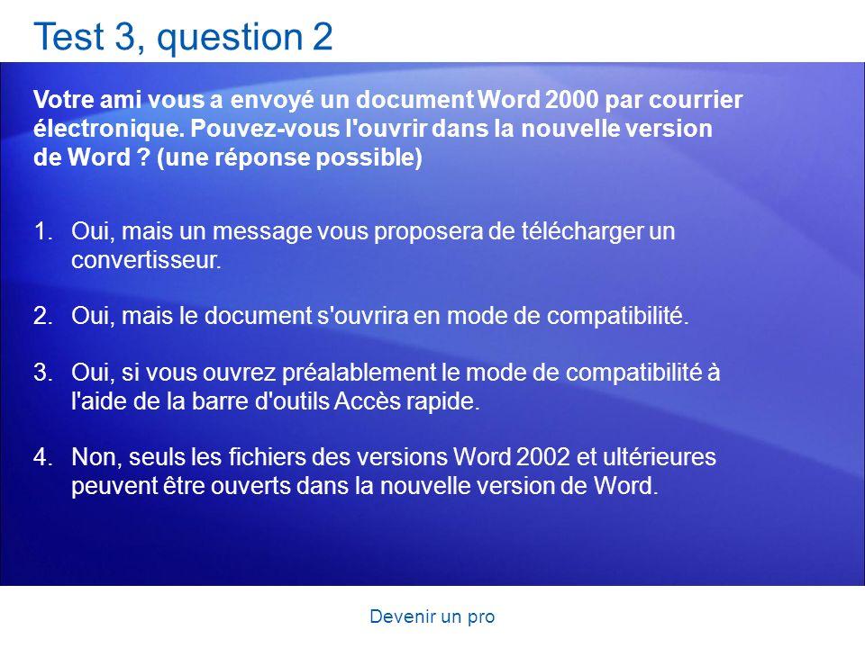 Devenir un pro Test 3, question 2 Votre ami vous a envoyé un document Word 2000 par courrier électronique. Pouvez-vous l'ouvrir dans la nouvelle versi