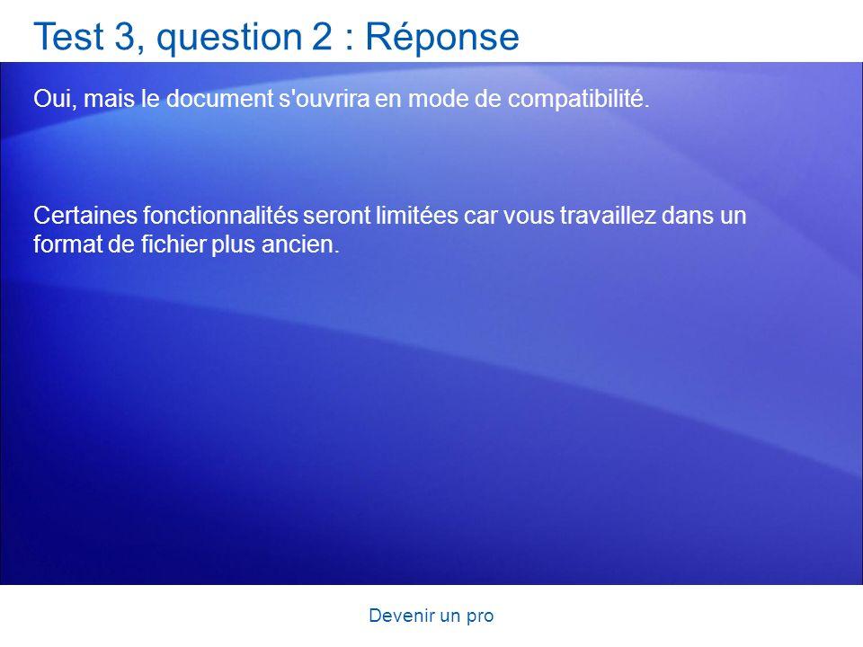 Devenir un pro Test 3, question 2 : Réponse Oui, mais le document s'ouvrira en mode de compatibilité. Certaines fonctionnalités seront limitées car vo