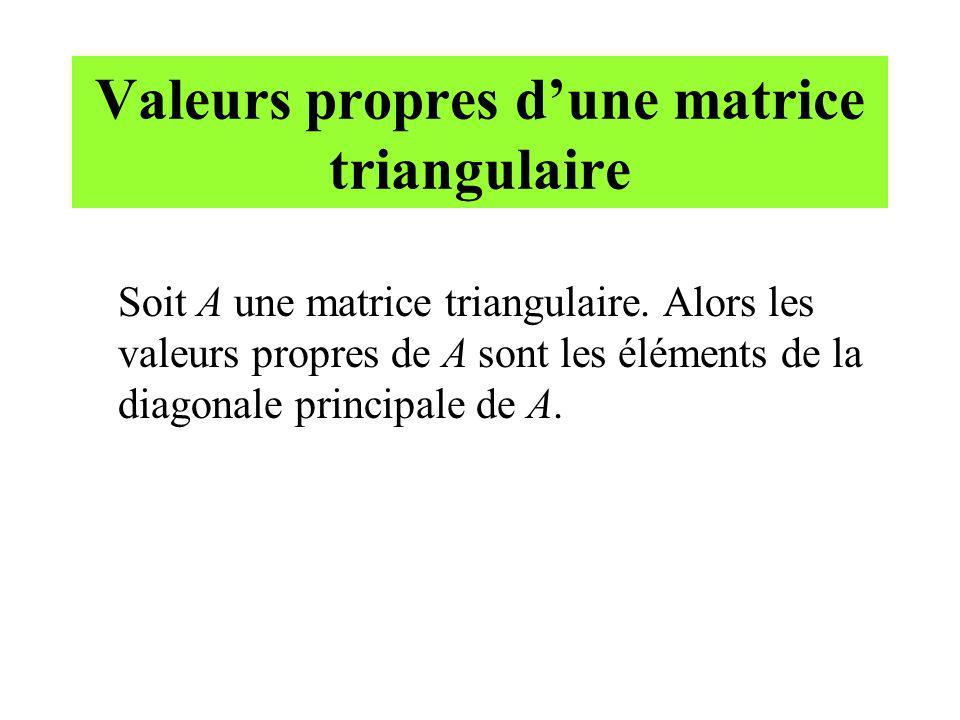 Valeurs propres dune matrice triangulaire Soit A une matrice triangulaire. Alors les valeurs propres de A sont les éléments de la diagonale principale