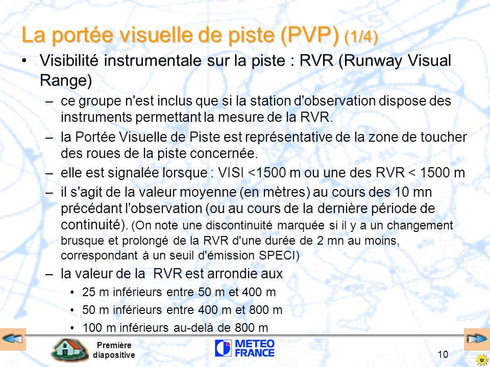 Première diapositive 11 La portée visuelle de piste (PVP) (2/4) Visibilité instrumentale sur la piste : –R indicateur littéral de groupe Numéro de la piste (QFU) + si besoin : L (gauche), C (centrale), R (droite) –R18/0400 la RVR est de 400 m sur la piste 18 –R33R/0150 R33L/0300 la RVR est de 150 m sur la 33 droite et elle est de 300 m sur la 33 gauche RVR extrêmes (sur la période de la moyenne) –valeurs de RVR correspondant aux seuils au delà desquels le transmissomètre ne peut effectuer de mesure –R14/M0050 la RVR sur la piste 14 est de moins de 50 m –R25/P1500 la RVR sur la piste 25 est de plus de 1500 m