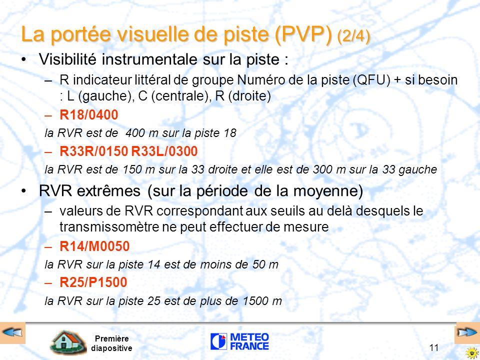 Première diapositive 11 La portée visuelle de piste (PVP) (2/4) Visibilité instrumentale sur la piste : –R indicateur littéral de groupe Numéro de la