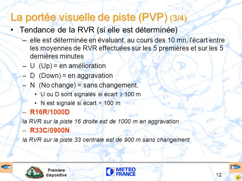 Première diapositive 13 La portée visuelle de piste (PVP) (4/4) RVR variables : –Les RVR minimales et maximales (valeurs moyennes sur 1 mn) sont signalées lorsque : [RVRmax (ou min) - RVRmoy(10 mn)] > 50 m ou [RVRmax (ou min) - RVRmoy(10 mn)> 20% RVRmoy] –V indicateur littéral de variabilité –R27/0150V0300U piste 27 RVRmin = 150 m, RVRmax = 300 m et RVR en amélioration