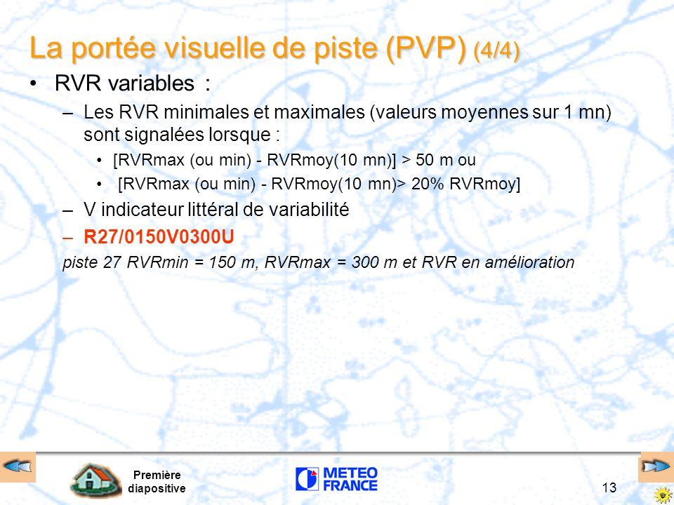 Première diapositive 13 La portée visuelle de piste (PVP) (4/4) RVR variables : –Les RVR minimales et maximales (valeurs moyennes sur 1 mn) sont signa