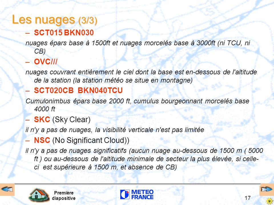 Première diapositive 17 Les nuages (3/3) –SCT015 BKN030 nuages épars base à 1500ft et nuages morcelés base à 3000ft (ni TCU, ni CB) –OVC/// nuages cou