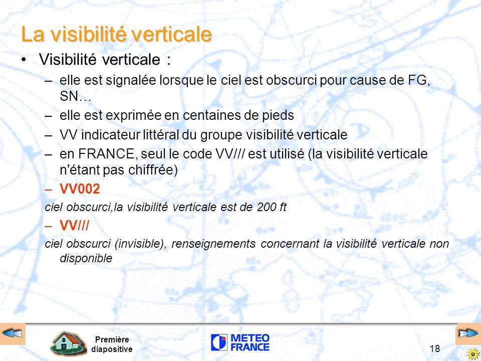 Première diapositive 18 La visibilité verticale Visibilité verticale : –elle est signalée lorsque le ciel est obscurci pour cause de FG, SN… –elle est