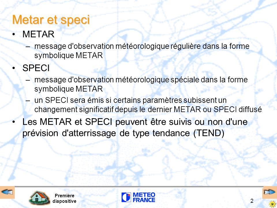 Première diapositive 3 Structure du METAR METAR Nom du messageIndicateur OACIJour et heure de lobservation VentVisibilité météorologique(Portée Visuelle de Piste) Temps présent significatif Couverture nuageuse Température de lair et température du point de rosée Pression QNH Renseignements supplémentaires R33R/0700 RESN=Q1020M01/M01BKN003FZFG 050011002KTLFPO101300Z