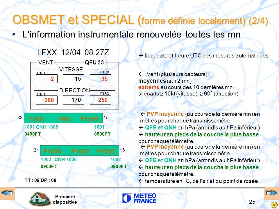 Première diapositive 26 OBSMET et SPECIAL ( forme définie localement) (3/4) Le tour d horizon renouvelé toutes les heures ou 1/2 heure heure de l observation du tour d horizon MAAVENT FORT EN SURFACE ET ORAGE METARLFXX 120800Z170/15G30KT 1300 TSRA BR BKN005CB OVC009 09/05 Q1002 NOSIG= PREDEC10/11 18015G35KT T09 DP09 01012= RASIGECHOS DANS LA DIRECTION 330° DISTANCE 10NM PROGRESSANT VERS LE 130° VITESSE 30 KT ETENDUE AUGMENTANT TAFLFXX 120500Z 120615 ……….