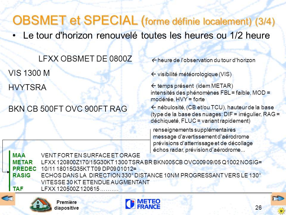 Première diapositive 27 OBSMET et SPECIAL ( forme définie localement) (4/4) Exemple LFPG LCK VT100 TP W1 meteo lfpg 01 024 080 LFPG 12/04 08:27 09 1001 01500ft 340/3:5kt 27 1001 01700ft TT : P09 QNH : 1015 DP : P05 10 1003 10/4:7kt 28 1003 01700ft P1500m P1500m P1500m VIS 7km BKN 1600FT MAA METAR LFPG 120800Z 33002KT 8000 BKN015 09/05 Q1015 NOSIG= PREDEC 10/11 01006KT T11 DP05 01014= TAF LFPG 120800Z 120918 01006KT 7000 BKN016 BECMG 0911 BKN020 BKN050 BECMG 1417 SCT015 BKN020