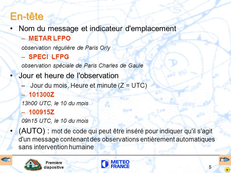 Première diapositive 5 En-tête Nom du message et indicateur d'emplacement –METAR LFPO observation régulière de Paris Orly –SPECI LFPG observation spéc