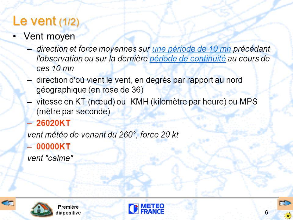 Première diapositive 6 Le vent (1/2) Vent moyen –direction et force moyennes sur une période de 10 mn précédant l'observation ou sur la dernière pério