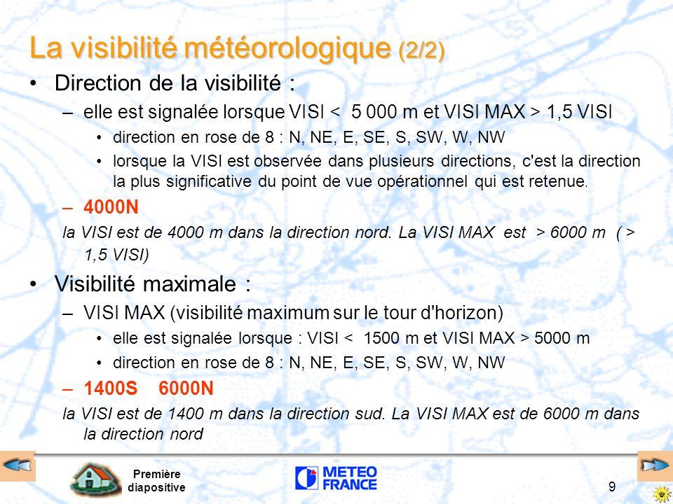 Première diapositive 9 La visibilité météorologique (2/2) Direction de la visibilité : –elle est signalée lorsque VISI 1,5 VISI direction en rose de 8