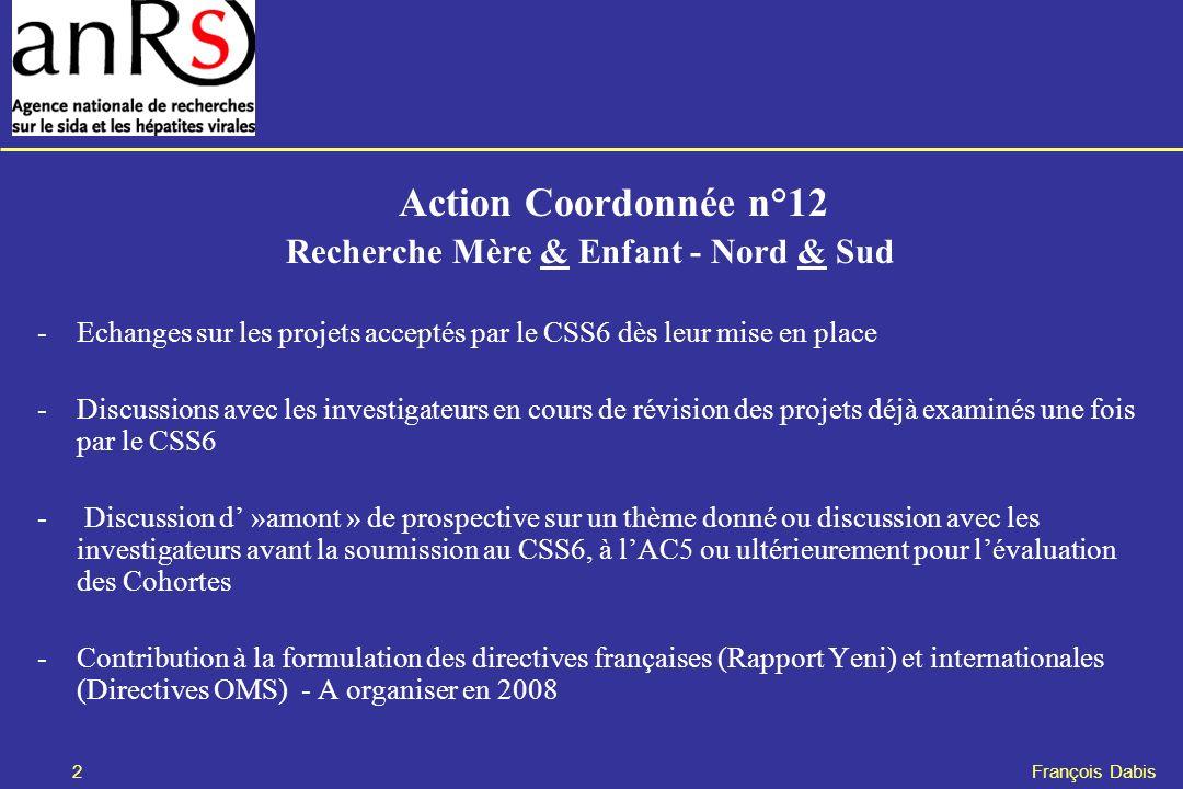 2 François Dabis Action Coordonnée n°12 Recherche Mère & Enfant - Nord & Sud -Echanges sur les projets acceptés par le CSS6 dès leur mise en place -Discussions avec les investigateurs en cours de révision des projets déjà examinés une fois par le CSS6 - Discussion d »amont » de prospective sur un thème donné ou discussion avec les investigateurs avant la soumission au CSS6, à lAC5 ou ultérieurement pour lévaluation des Cohortes -Contribution à la formulation des directives françaises (Rapport Yeni) et internationales (Directives OMS) - A organiser en 2008