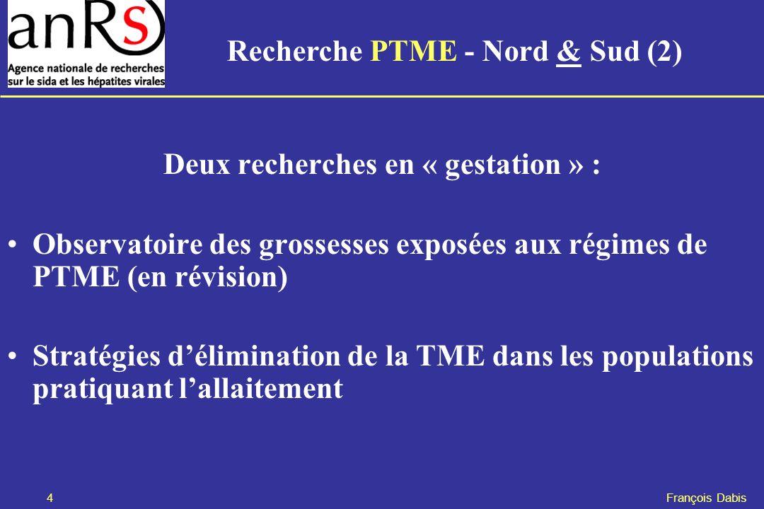 4 François Dabis Deux recherches en « gestation » : Observatoire des grossesses exposées aux régimes de PTME (en révision) Stratégies délimination de la TME dans les populations pratiquant lallaitement Recherche PTME - Nord & Sud (2)