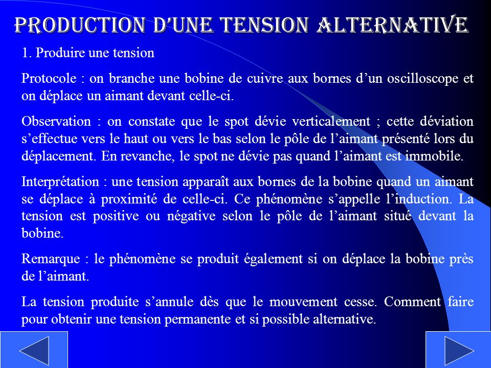 Production dune tension alternative 1. Produire une tension Protocole : on branche une bobine de cuivre aux bornes dun oscilloscope et on déplace un a