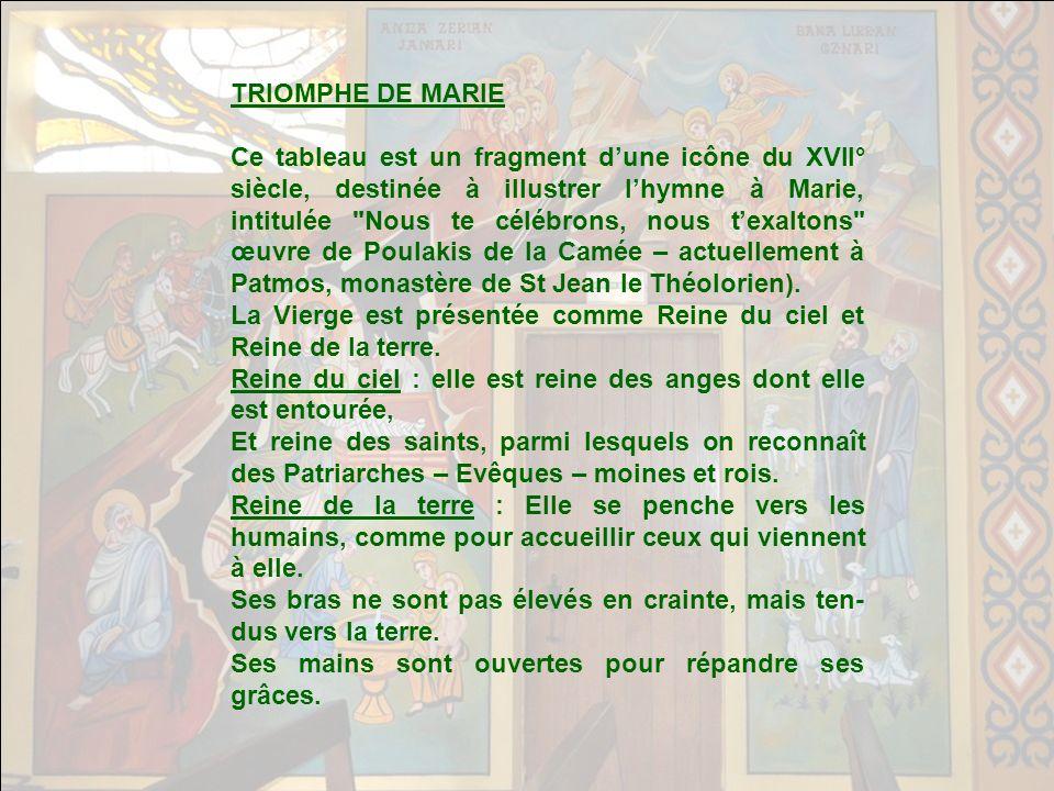 TRIOMPHE DE MARIE Ce tableau est un fragment dune icône du XVII° siècle, destinée à illustrer lhymne à Marie, intitulée Nous te célébrons, nous texaltons œuvre de Poulakis de la Camée – actuellement à Patmos, monastère de St Jean le Théolorien).