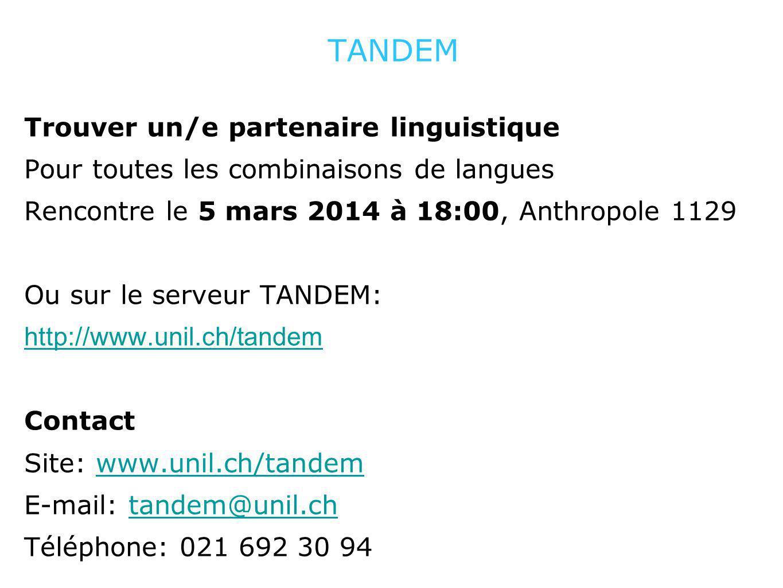 TANDEM Trouver un/e partenaire linguistique Pour toutes les combinaisons de langues Rencontre le 5 mars 2014 à 18:00, Anthropole 1129 Ou sur le serveur TANDEM: http://www.unil.ch/tandem Contact Site: www.unil.ch/tandemwww.unil.ch/tandem E-mail: tandem@unil.chtandem@unil.ch Téléphone: 021 692 30 94