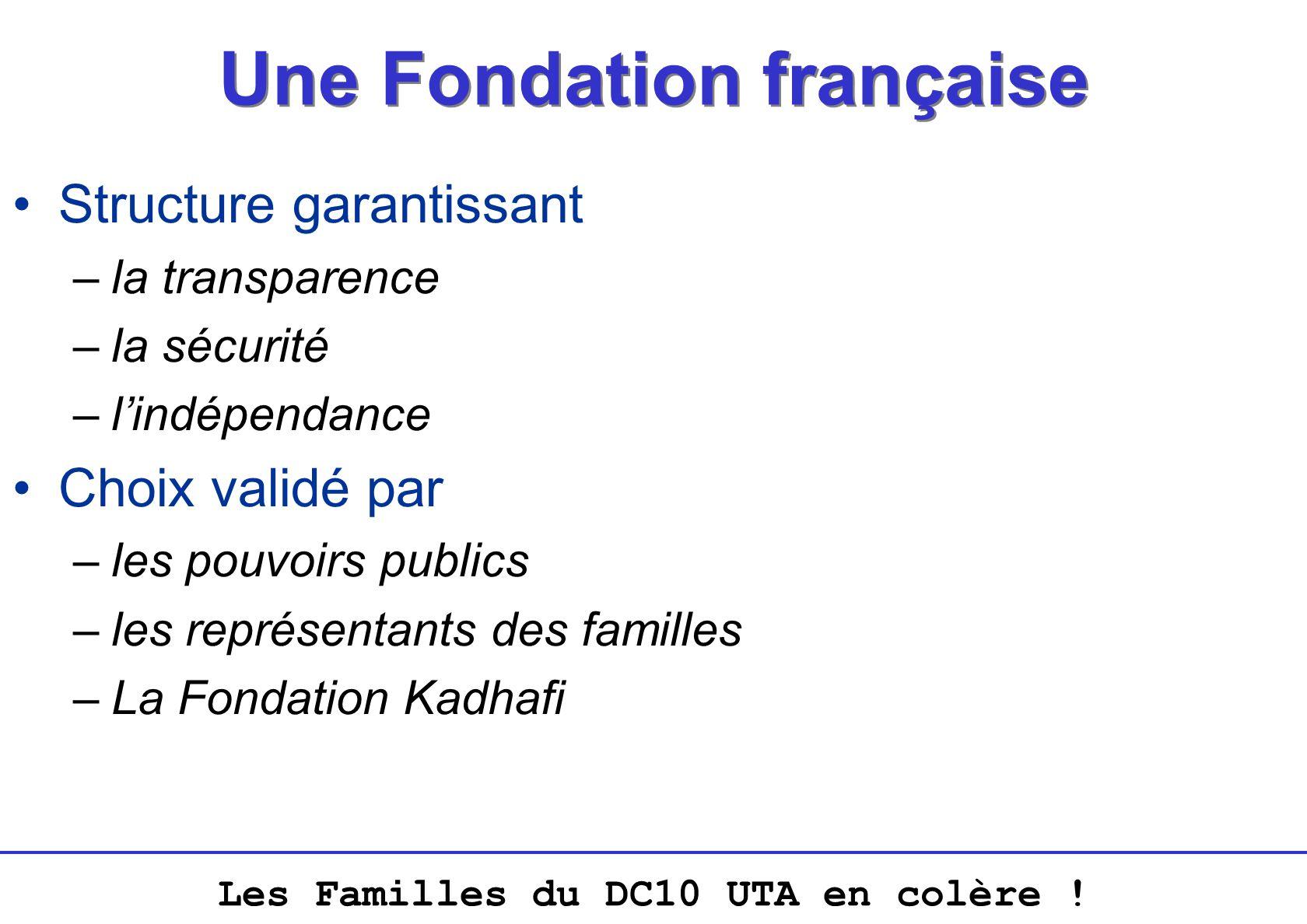 Les Familles du DC10 UTA en colère ! Une Fondation française Structure garantissant –la transparence –la sécurité –lindépendance Choix validé par –les