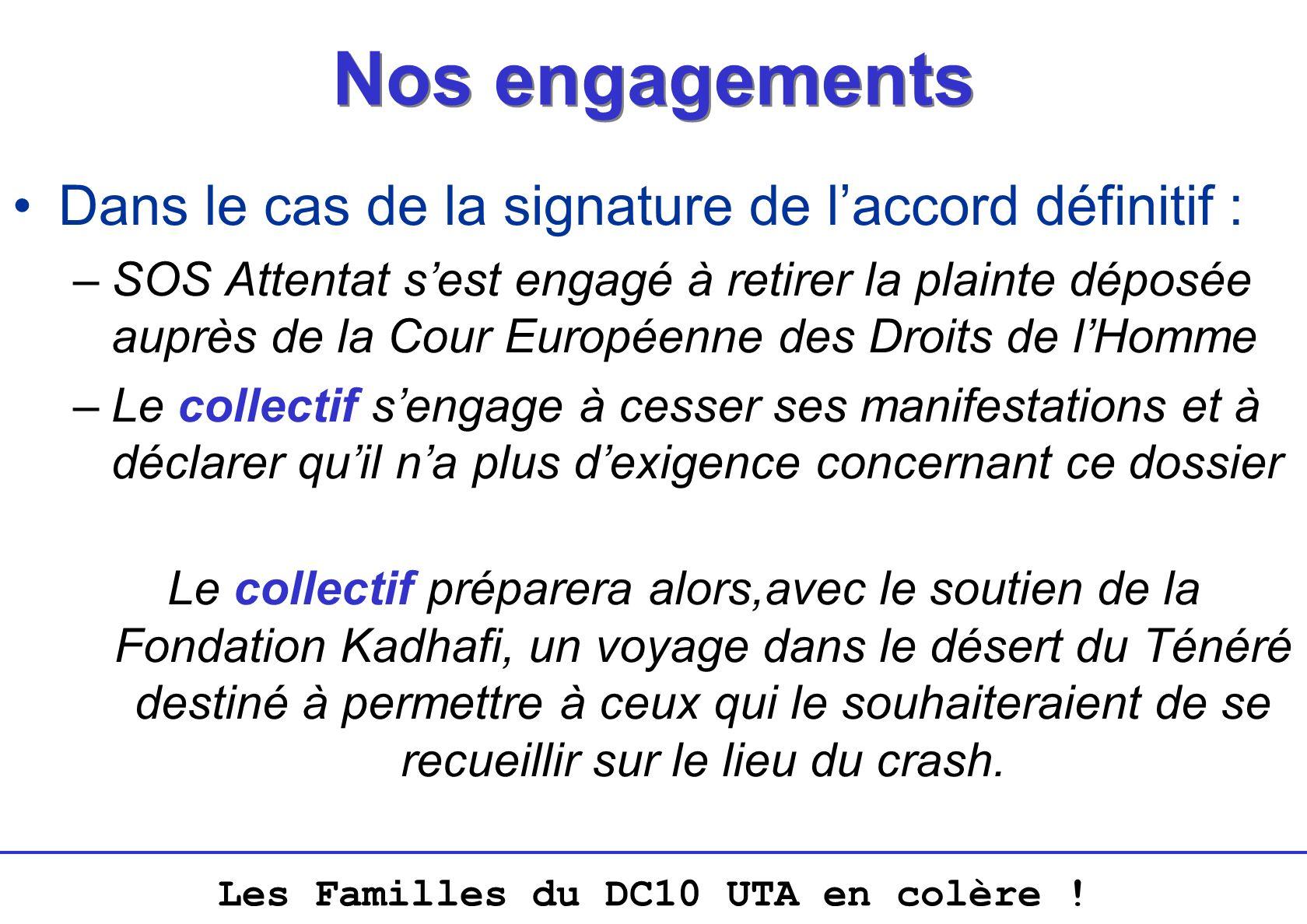 Les Familles du DC10 UTA en colère ! Nos engagements Dans le cas de la signature de laccord définitif : –SOS Attentat sest engagé à retirer la plainte