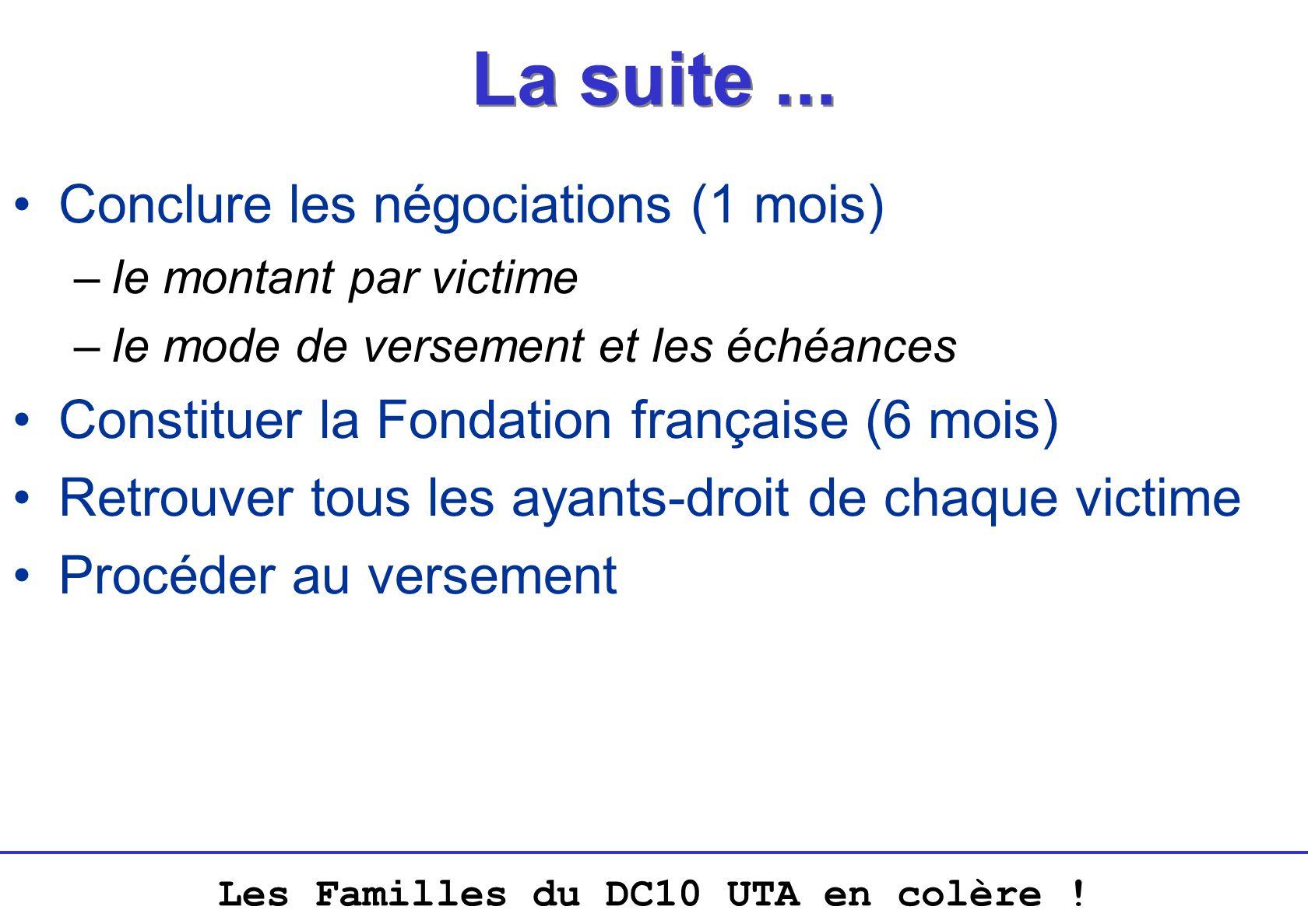 Les Familles du DC10 UTA en colère ! La suite... Conclure les négociations (1 mois) –le montant par victime –le mode de versement et les échéances Con